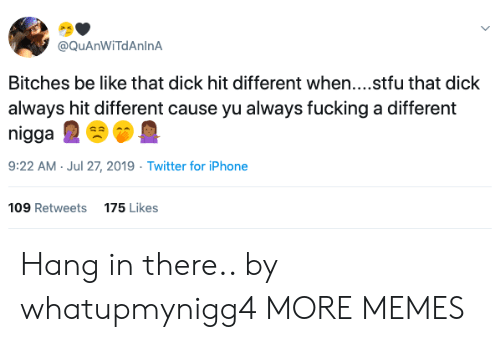 hang in there: @QuAnWiTdAnlnA  Bitches be like that dick hit different when....stfu that dick  always hit different cause yu always fucking a different  nigga  9:22 AM Jul 27, 2019 Twitter for iPhone  109 Retweets  175 Likes Hang in there.. by whatupmynigg4 MORE MEMES