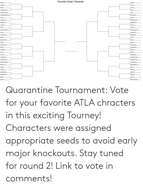 seeds: Quarantine Tournament: Vote for your favorite ATLA chracters in this exciting Tourney! Characters were assigned appropriate seeds to avoid early major knockouts. Stay tuned for round 2! Link to vote in comments!