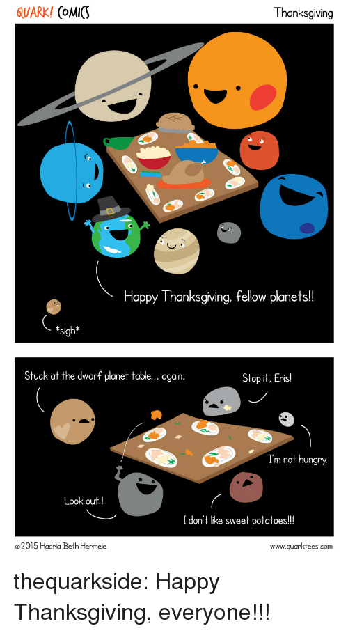 not hungry: QUARK! (oMICS  Thanksgiving  Happy Thanksgiving, fellow planets!!  *sigh*  Stuck at the dwarf planet table... again  Stop it, Eris!  Im not hungry  ook out!!  I don't like sweet potatoes!!  2015 Hadria Beth Hermele  www.quarktees.com thequarkside:  Happy Thanksgiving, everyone!!!