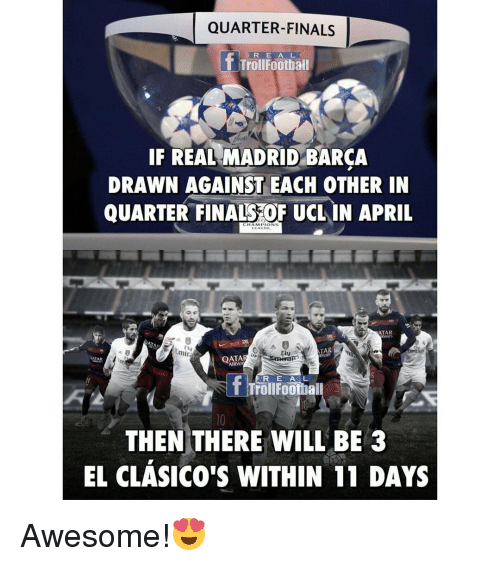 Memes, Emirates, and 🤖: QUARTER-FINALS  If R E A L  IF REAL MADRID BARCA  DRAWN AGAINST EACH OTHER IN  QUARTER FINALS OF UCL IN APRIL  ATAR  TAR  Emir  Fav  QATA  R E A L  Troll Football  THEN THERE WILL BE 3  EL CLASICO'S WITHIN 11 DAYS Awesome!😍