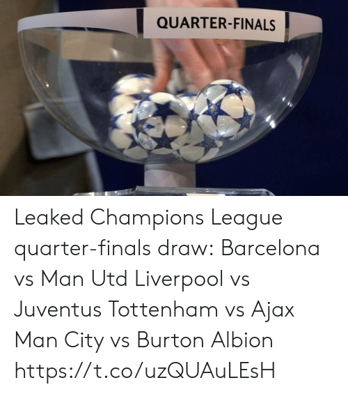 burton: QUARTER-FINALS Leaked Champions League quarter-finals draw:  Barcelona vs Man Utd Liverpool vs Juventus Tottenham vs Ajax Man City vs Burton Albion https://t.co/uzQUAuLEsH