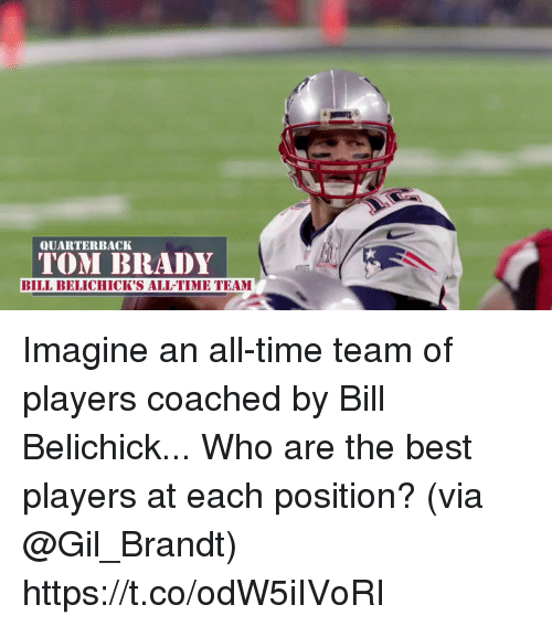 Bill Belichick, Memes, and Best: QUARTERBACK  TOM BIRADY  BILL BELICHICK'S ALL-TIME TEAM Imagine an all-time team of players coached by Bill Belichick...  Who are the best players at each position? (via @Gil_Brandt) https://t.co/odW5iIVoRI