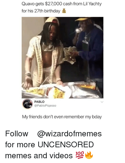 Uncensored: Quavo gets $27,000 cash from Lil Yachty  for his 27th birthday š  PABLO  @PabloPiqasso  My friends don't even remember my bday Follow ➞ ➞ ➞ @wizardofmemes for more UNCENSORED memes and videos 💯🔥