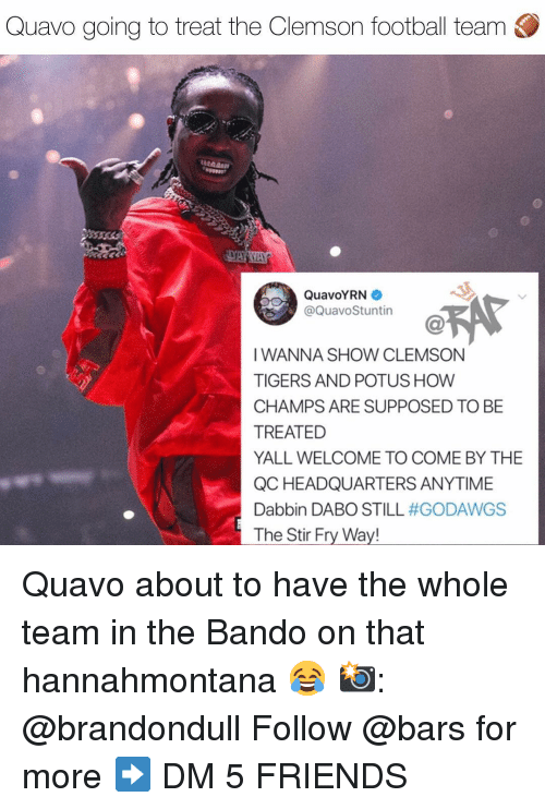 clemson: Quavo going to treat the Clemson football team  QuavoYRN  @QuavoStuntin  IWANNA SHOW CLEMSON  TIGERS AND POTUS HOW  CHAMPS ARE SUPPOSED TO BE  TREATED  YALL WELCOME TO COME BY THE  QC HEADQUARTERS ANYTIME  Dabbin DABO STILL #GODAWGS  The Stir Fry Way! Quavo about to have the whole team in the Bando on that hannahmontana 😂 📸: @brandondull Follow @bars for more ➡️ DM 5 FRIENDS