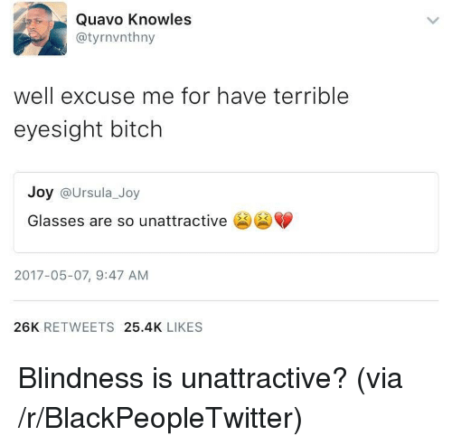 knowles: Quavo Knowles  @tyrnvnthny  well excuse me for have terrible  eyesight bitch  Joy @Ursula_Joy  Glasses are so unattractive  2017-05-07, 9:47 AM  26K RETWEETS 25.4K LIKES <p>Blindness is unattractive? (via /r/BlackPeopleTwitter)</p>