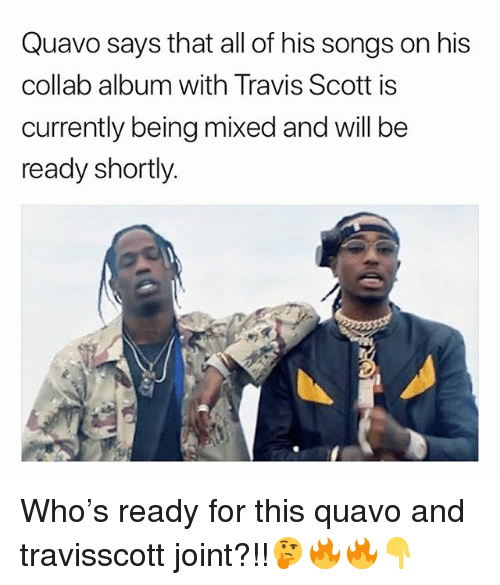 Memes, Quavo, and Travis Scott: Quavo says that all of his songs on his  collab album with Travis Scott is  currently being mixed and will be  ready shortly Who's ready for this quavo and travisscott joint?!!🤔🔥🔥👇