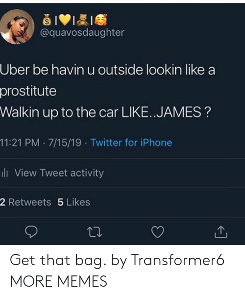 prostitute: @quavosdaughter  Uber be havin u outside lookin like  prostitute  Walkin up to the car LIKE.. JAMES?  11:21 PM 7/15/19 . Twitter for iPhone  ii View Tweet activity  2 Retweets 5 Likes Get that bag. by Transformer6 MORE MEMES