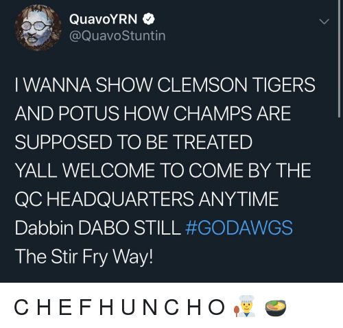 dabo: QuavoYRN >  @QuavoStuntin  I WANNA SHOW CLEMSON TIGERS  AND POTUS HOW CHAMPS ARE  SUPPOSED TO BE TREATED  YALL WELCOME TO COME BY THE  QC HEADQUARTERS ANYTIME  Dabbin DABO STILL #GODAWGS  The Stir Fry Way!