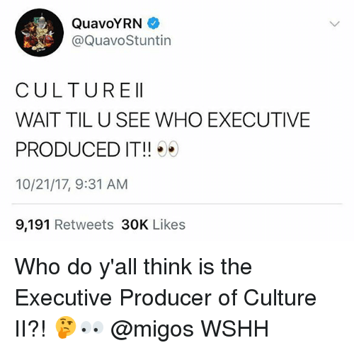 Memes, Migos, and Wshh: QuavoYRN  @QuavoStuntin  CULTUREII  WAIT TIL U SEE WHO EXECUTIVE  PRODUCED IT!!  10/21/17, 9:31 AM  9,191 Retweets 30K Likes Who do y'all think is the Executive Producer of Culture II?! 🤔👀 @migos WSHH