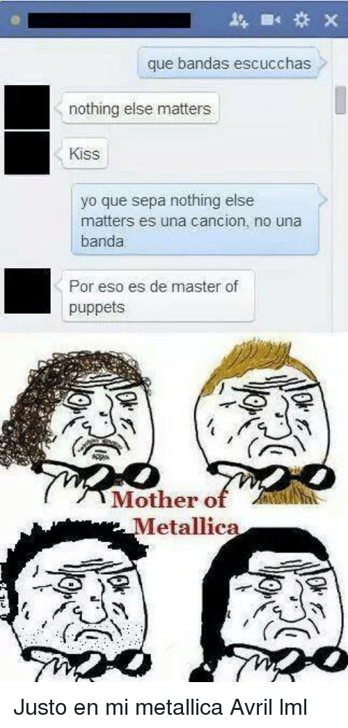 Memes, Metallica, and Masters: que bandas escucchas  nothing else matters  Kiss  yo que sepa nothing else  matters es una cancion, no una  banda  Por eso es de master of  puppets  Mother o  Metallica Justo en mi metallica   Avril lml