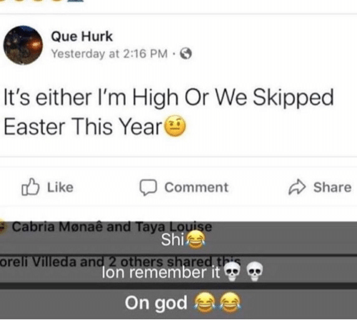 Easter, God, and Que: Que Hurk  Yesterday at 2:16 PM  It's either l'm High Or We Skipped  Easter This Year  Like  Comment  Share  #  Cabria Monae and Taya Louise  Shi  oreli  Villeda and 2 others  lon remember it Ф Ф  On god