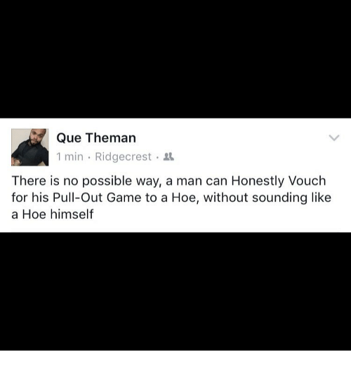 Memes, Pull Out, and 🤖: Que Theman  1 min Ridgecrest  There is no possible way, a man can Honestly Vouch  for his Pull-Out Game to a Hoe, without sounding like  a Hoe himself