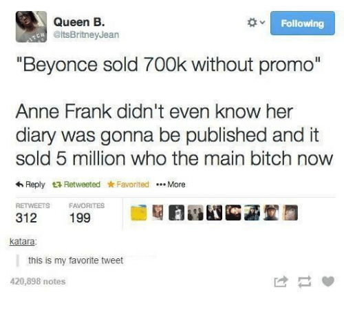 """Beyonce, Bitch, and Queen: Queen B.  Following  Colts BritneyJean  """"Beyonce sold 700k without promo""""  Anne Frank didn't even know her  diary was gonna be published and it  sold 5 million who the main bitch now  4 Reply t Retweeted Favorited More  RETWEETS FAVORITES  312  katara  this is my favorite tweet  420,898 notes"""