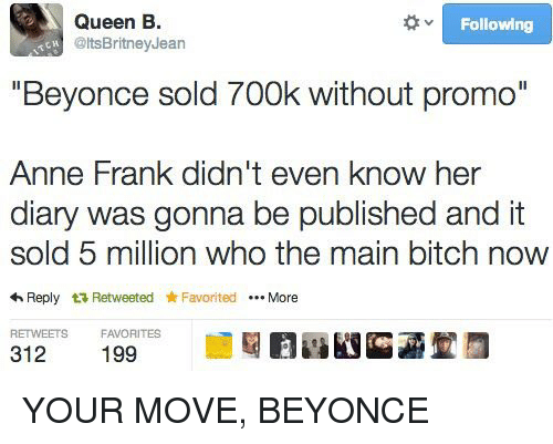 "Memes, Queen, and Anne Frank: Queen B  Following  @ltsBritney Jean  ""Beyonce sold 700k without promo""  Anne Frank didn't even know her  diary was gonna be published and it  sold 5 million who the main bitch now  4 Reply t Retweeted Favorited More  RETWEETS  FAVORITES  312 YOUR MOVE, BEYONCE"