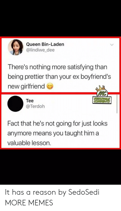 boyfriends: Queen Bin-Laden  @lindiwe dee  There's nothing more satisfying than  being prettier than your ex boyfriend's  new girlfriend  Tee  @Terdoh  Fact that he's not going for just looks  anymore means you taught him a  valuable lesson. It has a reason by SedoSedi MORE MEMES
