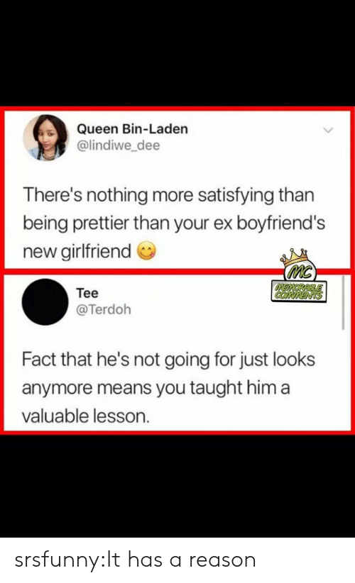 satisfying: Queen Bin-Laden  @lindiwe_dee  There's nothing more satisfying than  being prettier than your ex boyfriend's  new girlfriend  MC  MEMORABLLE  COMMENTS  Tee  @Terdoh  Fact that he's not going for just looks  anymore means you taught him a  valuable lesson. srsfunny:It has a reason