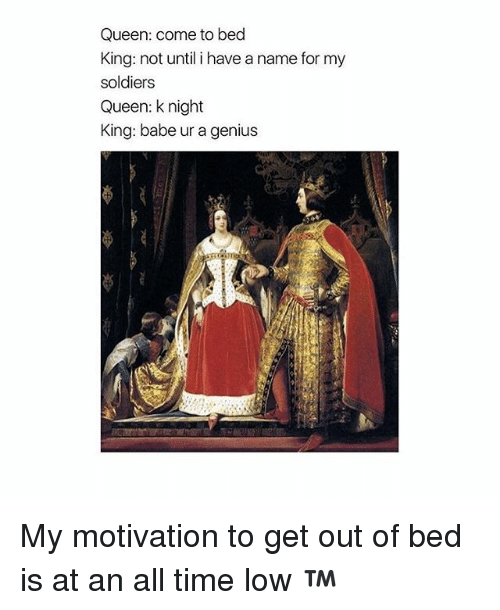 Soldiers, Queen, and Genius: Queen: come to bed  King: not until i have a name for my  soldiers  Queen: knight  King: babe ur a genius My motivation to get out of bed is at an all time low ™