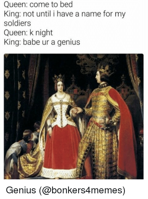Memes, Soldiers, and Queen: Queen: come to bed  King: not until i have a name for my  soldiers  Queen: k night  King: babe ur a genius Genius (@bonkers4memes)