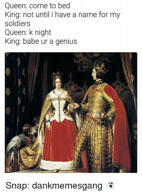 Memes, Soldiers, and Queen: Queen: come to bed  King: not until i have a name for my  soldiers  Queen: k night  King: babe ur a genius Snap: dankmemesgang 👻