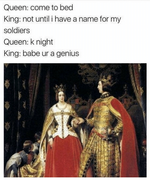Soldiers, Queen, and Genius: Queen: come to bed  King: not until i have a name for my  soldiers  Queen: knight  King: babe ur a genius