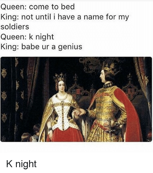 Memes, Soldiers, and Queen: Queen: come to bed  King: not until i have a name for my  soldiers  Queen: k night  King: babe ur a genius K night