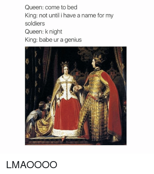 Memes, Soldiers, and Queen: Queen: come to bed  King: not until i have a name for my  soldiers  Queen: k night  King: babe ur a genius LMAOOOO