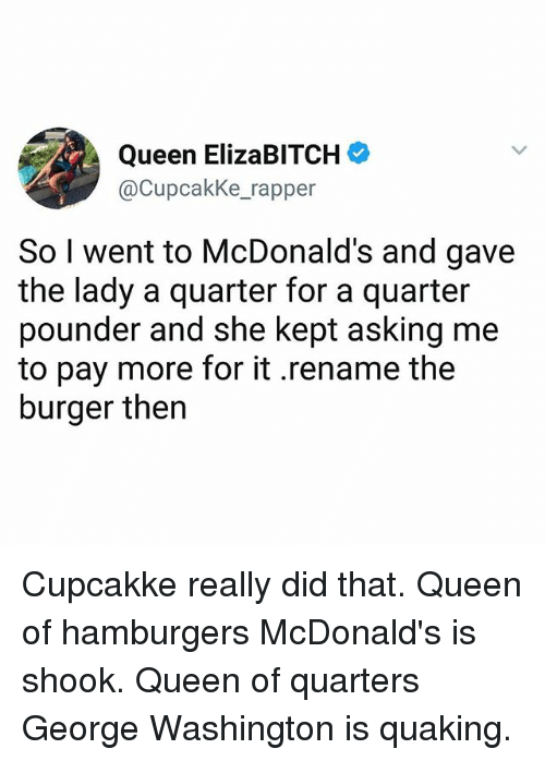 Ironic, McDonalds, and Queen: Queen ElizaBITCH  @CupcakKe_rapper  So I went to McDonald's and gave  the lady a quarter for a quarter  pounder and she kept asking me  to pay more for it .rename the  burger then Cupcakke really did that. Queen of hamburgers McDonald's is shook. Queen of quarters George Washington is quaking.