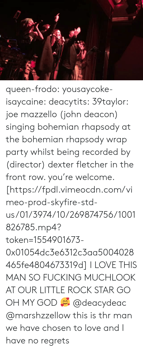 vimeo: queen-frodo:  yousaycoke-isaycaine:  deacytits:  39taylor:  joe mazzello(john deacon) singing bohemian rhapsody at the bohemian rhapsody wrap party whilst being recorded by (director) dexter fletcher in the front row. you're welcome. [https://fpdl.vimeocdn.com/vimeo-prod-skyfire-std-us/01/3974/10/269874756/1001826785.mp4?token=1554901673-0x01054dc3e6312c3aa5004028465fe4804673319d]  I LOVE THIS MAN SO FUCKING MUCHLOOK AT OUR LITTLE ROCK STAR GO  OH MY GOD 🥰  @deacydeac @marshzzellow this is thr man we have chosen to love and I have no regrets