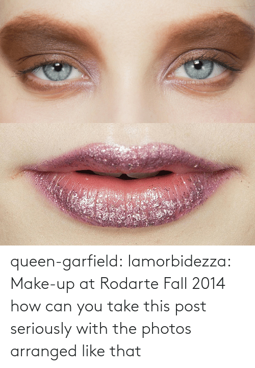 Garfield: queen-garfield:  lamorbidezza:  Make-up at Rodarte Fall 2014  how can you take this post seriously with the photos arranged like that