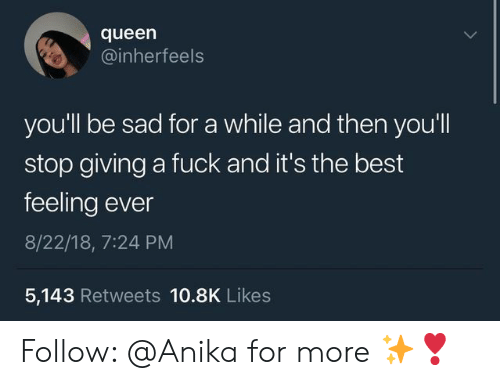Giving A Fuck: queen  @inherfeels  you'll be sad for a while and then you'll  stop giving a fuck and it's the best  feeling ever  8/22/18, 7:24 PM  5,143 Retweets 10.8K Likes Follow: @Anika for more ✨❣