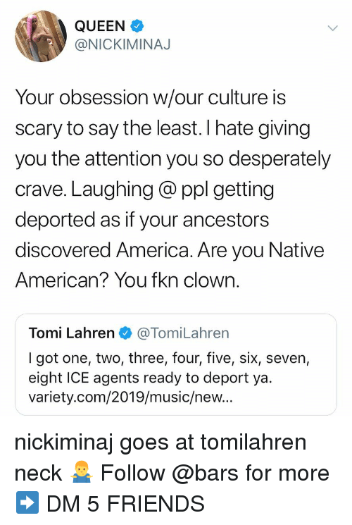 Tomi: QUEEN  @NICKIMINAJ  Your obsession w/our culture is  scary to say the least. I hate giving  you the attention you so desperately  crave. Laughing @ ppl getting  deported as if your ancestors  discovered America. Are you Native  American? You fkn clown.  Tomi Lahren@TomiLahren  I got one, two, three, four, five, six, seven,  eight ICE agents ready to deport ya  variety.com/2019/music/new.. nickiminaj goes at tomilahren neck 🤷♂️ Follow @bars for more ➡️ DM 5 FRIENDS