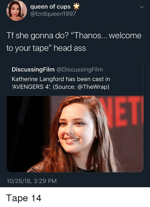 "katherine: queen of cups  @lzrdqueen1997  Tf she gonna do? ""Thanos...welcome  to your tape"" head ass  DiscussingFilm @DiscussingFilm  Katherine Langford has been cast in  'AVENGERS 4'. (Source: @TheWrap)  VET  10/26/18, 3:29 PM Tape 14"