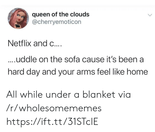 blanket: queen of the clouds  @cherryemoticon  Netflix and C....  ....uddle on the sofa cause it's been a  hard day and your arms feel like home All while under a blanket via /r/wholesomememes https://ift.tt/31STcIE