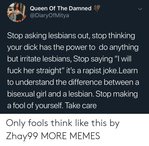 "Bisexual: Queen Of The Damned  @DiaryOfMitya  Stop asking lesbians out, stop thinking  your dick has the power to do anything  but irritate lesbians, Stop saying ""I will  fuck her straight'"" it's a rapist joke.Learn  to understand the difference between a  bisexual girl anda lesbian. Stop making  a fool of yourself. Take care Only fools think like this by Zhay99 MORE MEMES"