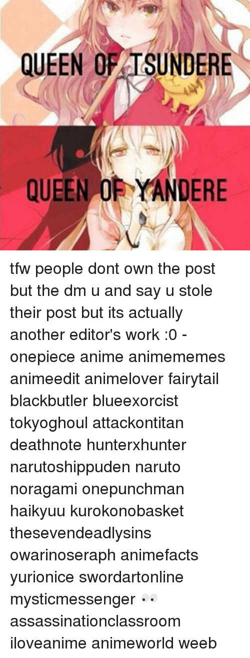 Anime, Naruto, and Tfw: QUEEN OF TSUNDERE  QUEEN YANDERE tfw people dont own the post but the dm u and say u stole their post but its actually another editor's work :0 - onepiece anime animememes animeedit animelover fairytail blackbutler blueexorcist tokyoghoul attackontitan deathnote hunterxhunter narutoshippuden naruto noragami onepunchman haikyuu kurokonobasket thesevendeadlysins owarinoseraph animefacts yurionice swordartonline mysticmessenger 👀 assassinationclassroom iloveanime animeworld weeb