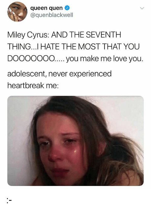 Me Love You: queen quen  @quenblackwell  Miley Cyrus: AND THE SEVENTH  THING..I HATE THE MOST THAT YOU  DOOOOo0 .  adolescent, never experienced  heartbreak me:  O..... you make me love you :-