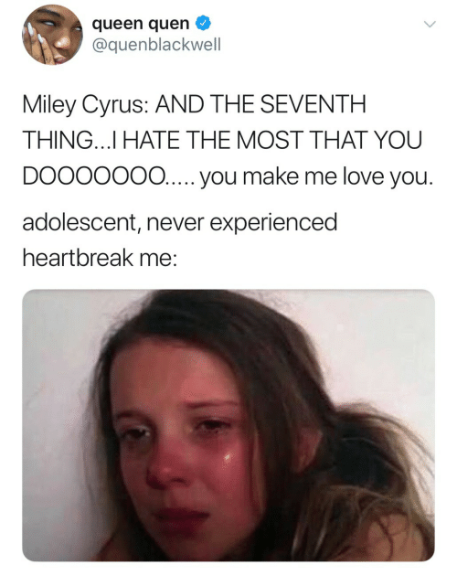 Me Love You: queen quen  @quenblackwell  Miley Cyrus: AND THE SEVENTH  THING.I HATE THE MOST THAT YOU  DOOOOO0O...you make me love you  adolescent, never experienced  heartbreak me: