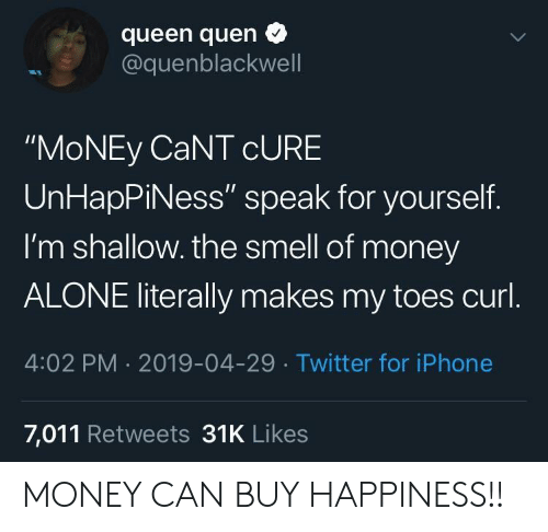"""shallow: queen quen  @quenblackwell  """"MoNEy CaNT cURE  UnHapPiNess"""" speak for yourself.  I'm shallow. the smell of money  ALONE literally makes my toes curl  4:02 PM 2019-04-29 Twitter for iPhone  7,011 Retweets 31K Likes MONEY CAN BUY HAPPINESS!!"""