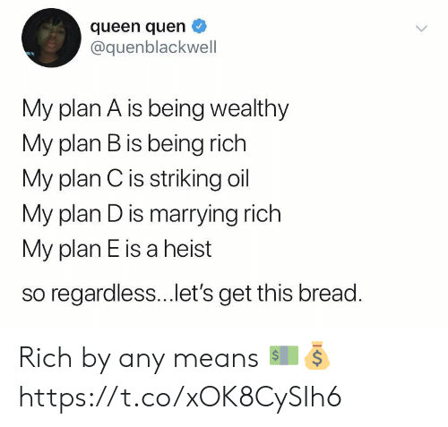 ets: queen quen  @quenblackwell  My plan A is being wealthy  My plan B is being rich  My plan Cis striking oil  My plan D is marrying rich  My plan E is a heist  so regardless...et's get this bread. Rich by any means 💵💰 https://t.co/xOK8CySIh6