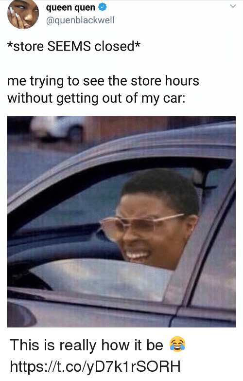 Queen, How, and Car: queen quen  @quenblackwell  *store SEEMS closed*  me trying to see the store hours  without getting out of my car: This is really how it be 😂 https://t.co/yD7k1rSORH