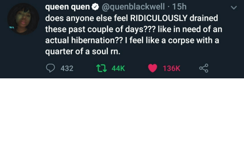 In Need Of: queen quen0 @quenblackwell 15h  does anyone else feel RIDICULOUSLY drained  these past couple of days??? like in need of an  actual hibernation?? I feel like a corpse with a  quarter of a soul rn.