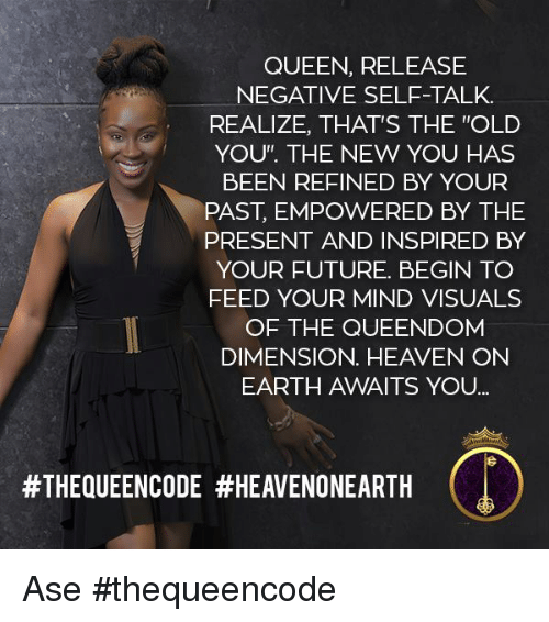 """Heaven, Memes, and Queen: QUEEN, RELEASE  NEGATIVE SELF-TALK.  REALIZE, THAT'S THE """"OLD  YOU"""". THE NEW YOU HAS  BEEN REFINED BY YOUR  PAST, EMPOWERED BY THE  PRESENT AND INSPIRED BY  YOUR FUTURE. BEGIN TO  FEED YOUR MIND VISUALS  OF THE QUEENDOM  DIMENSION. HEAVEN ON  EARTH AWAITS YOU  Ase #thequeencode"""