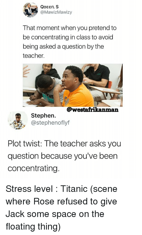 Memes, Stephen, and Teacher: Queen S  @MawizMawizy  That moment when you pretend to  be concentrating in class to avoid  being asked a question by the  teacher.  @westafrikanman  Stephen.  @stephenoflyf  Plot twist: The teacher asks you  question because you've been  concentrating Stress level : Titanic (scene where Rose refused to give Jack some space on the floating thing)