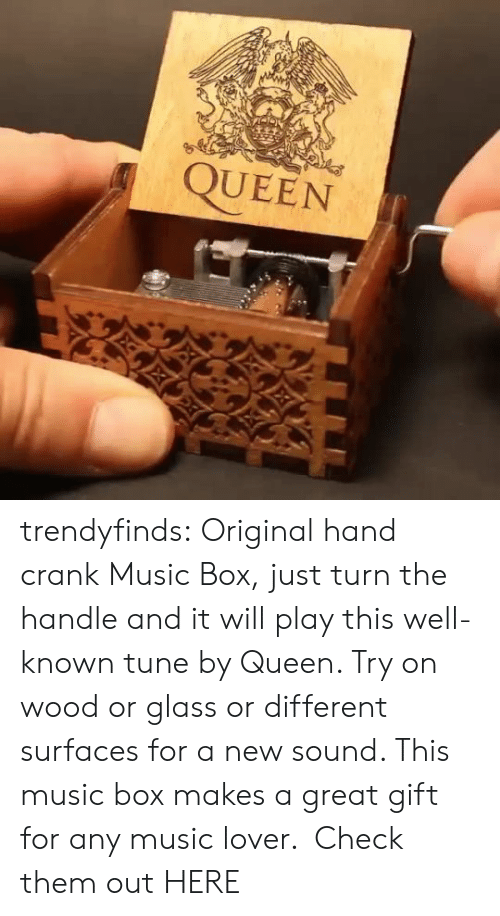 tune: QUEEN trendyfinds:  Original hand crank Music Box, just turn the handle and it will play this well-known tune by Queen. Try on wood or glass or different surfaces for a new sound. This music box makes a great gift for any music lover.  Check them out HERE
