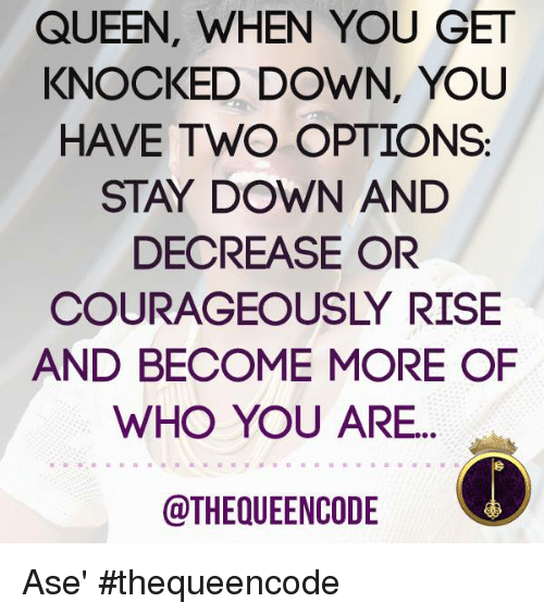 knock down: QUEEN, WHEN YOU GET  KNOCKED DOWN, YOU  HAVE TWO OPTIONS  STAY DOWN AND  DECREASE OR  COURAGEOUSLY RISE  AND BECOME MORE OF  WHO YOU ARE  @THEQUEENCODE Ase' #thequeencode