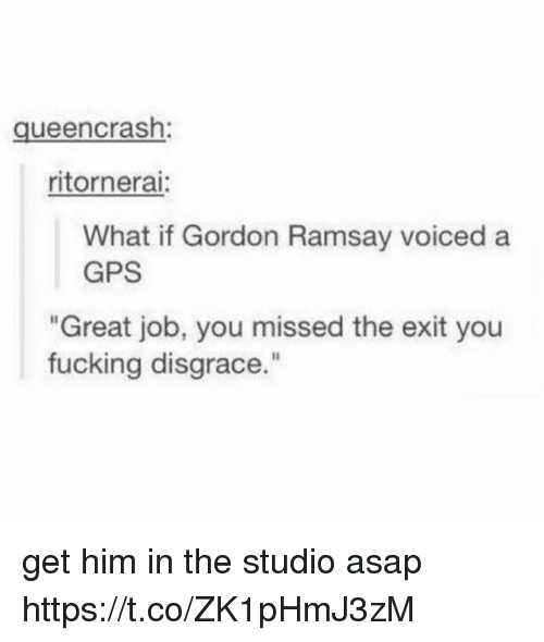 """Fucking, Gordon Ramsay, and Gps: queencrash:  ritornerai  What if Gordon Ramsay voiced a  GPS  Great job, you missed the exit you  fucking disgrace."""" get him in the studio asap https://t.co/ZK1pHmJ3zM"""