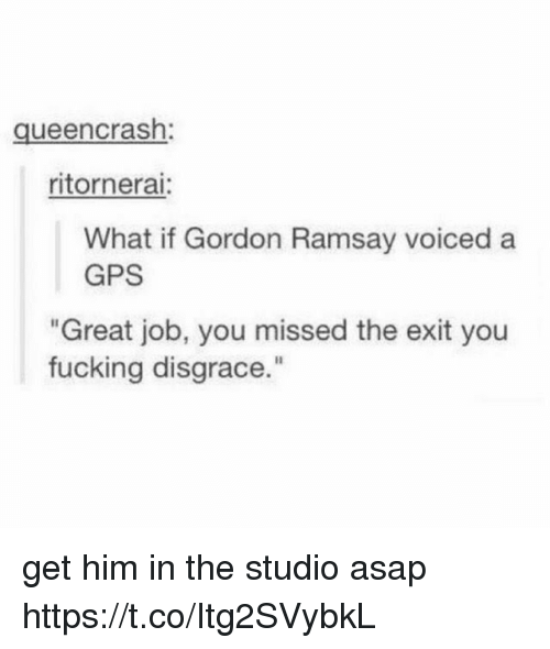 """Fucking, Gordon Ramsay, and Memes: queencrash:  ritornerai:  What if Gordon Ramsay voiced a  GPS  Great job, you missed the exit you  fucking disgrace."""" get him in the studio asap https://t.co/Itg2SVybkL"""