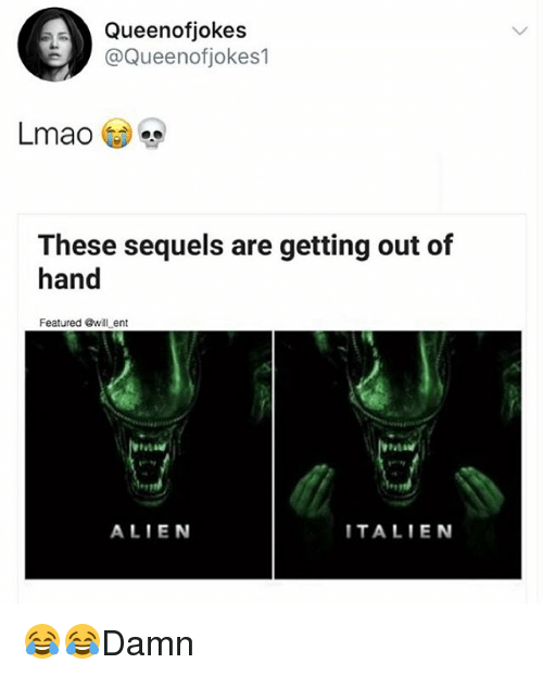 Lmao, Memes, and Alien: Queenofjokes  @Queenofjokes1  Lmao  These sequels are getting out of  hand  Featured Gwill ent  ALIEN  TALIEN 😂😂Damn