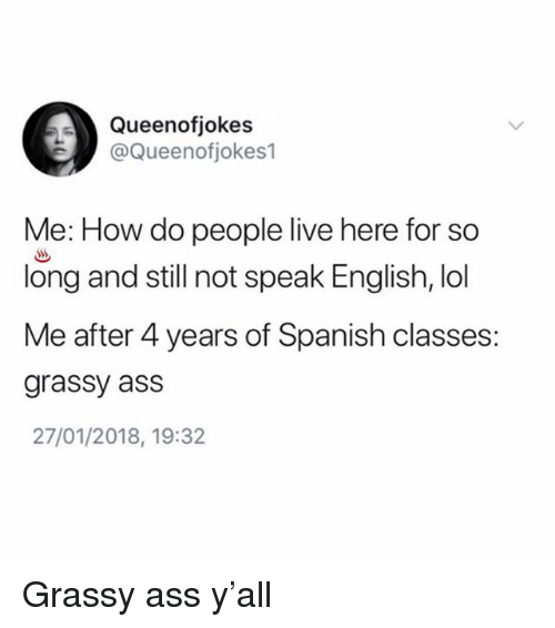 Ass, Lol, and Memes: Queenofjokes  @Queenofjokes1  Me: How do people live here for so  long and still not speak English, lol  Me after 4 years of Spanish classes:  grassy ass  27/01/2018, 19:32 Grassy ass y'all