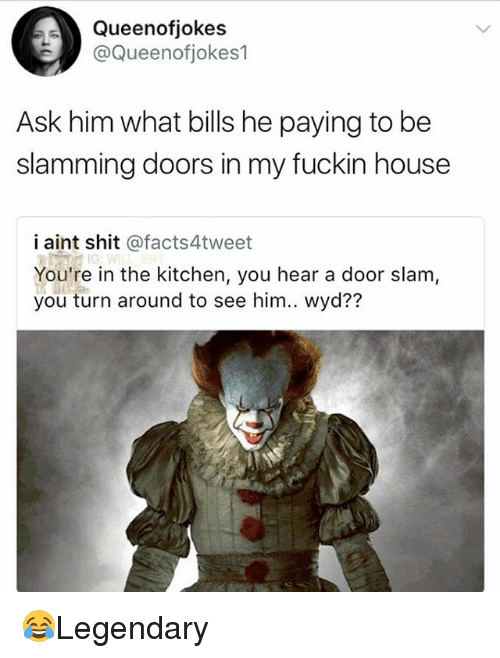 Fuckins: Queenofjokes  @Queenotiokes1  Ask him what bills he paying to be  slamming doors in my fuckin house  i aint shit @facts4tweet  You're in the kitchen, you hear a door slam,  you turn around to see him.. wyd?? 😂Legendary